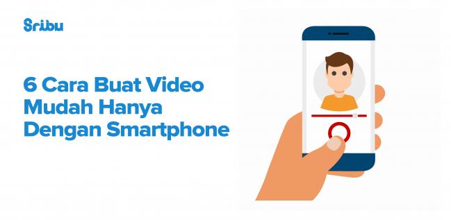 6 Cara Buat Video Mudah Hanya Dengan Smartphone